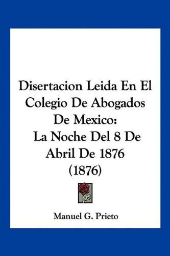 Disertacion Leida en el Colegio de Abogados de Mexico: La Noche del 8 de Abril de 1876 (1876) - Manuel G. Prieto - Kessinger Pub Co