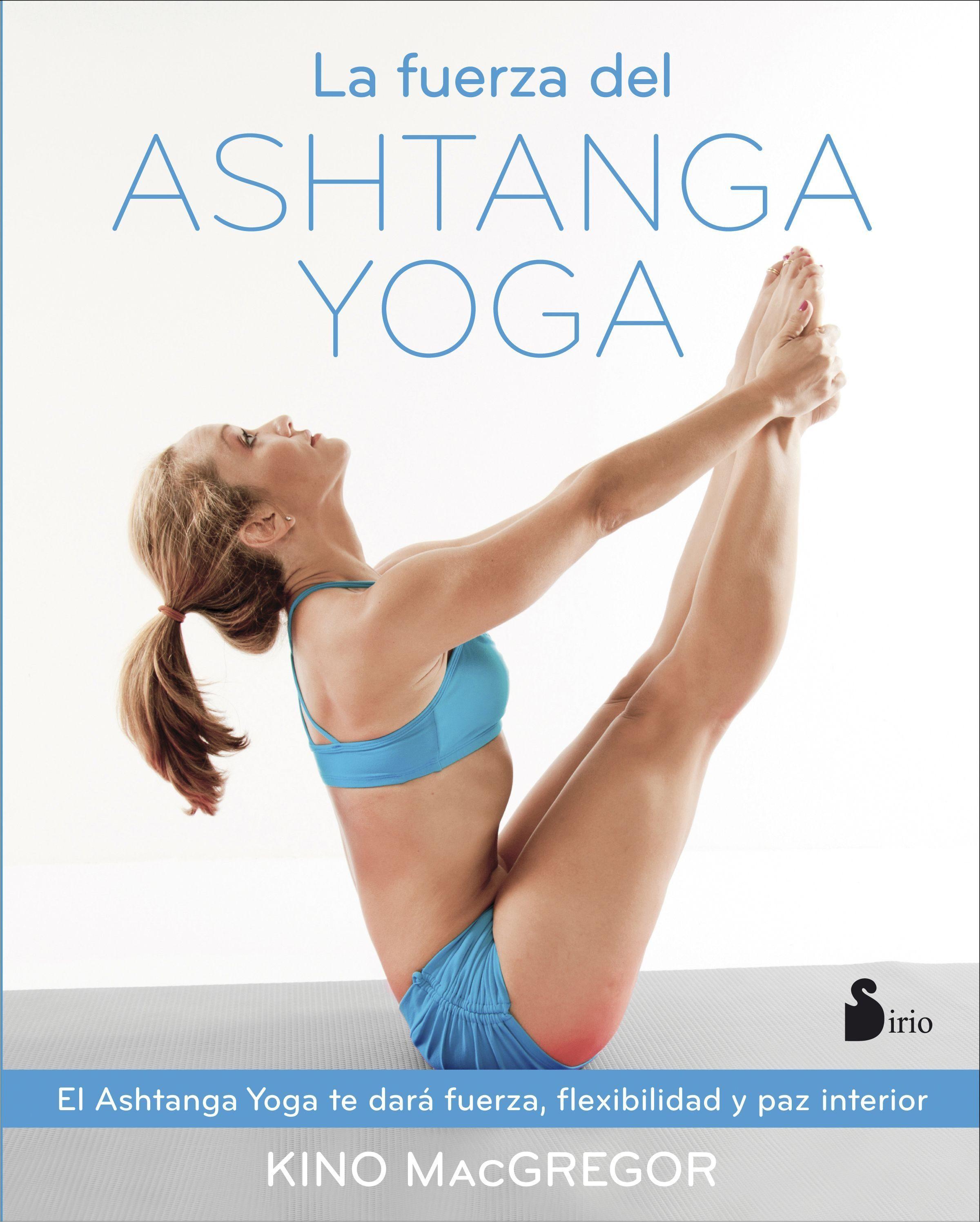 La Fuerza Del Ashtanga Yoga - Kino MacGregor - Sirio