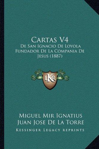 Cartas v4: De san Ignacio de Loyola Fundador de la Compania de Jesus (1887) - Miguel Mir Ignatius; Juan Jose De La Torre - Kessinger Pub Co