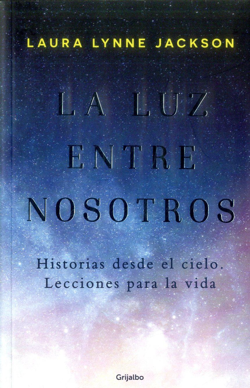 La luz Entre Nosotros: Historias Desde el Cielo. Lecciones Para la Vida - Laura Lynne Jackson - Grijalbo