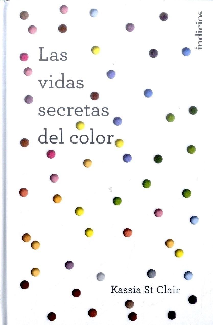Las Vidas Secretas del Color - Kassia St. Clair - INDICIOS